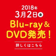 2018年3月2日(金)Blu-ray&DVD発売![詳しくはこちら]