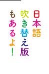 日本語吹き替え版もあるよ!